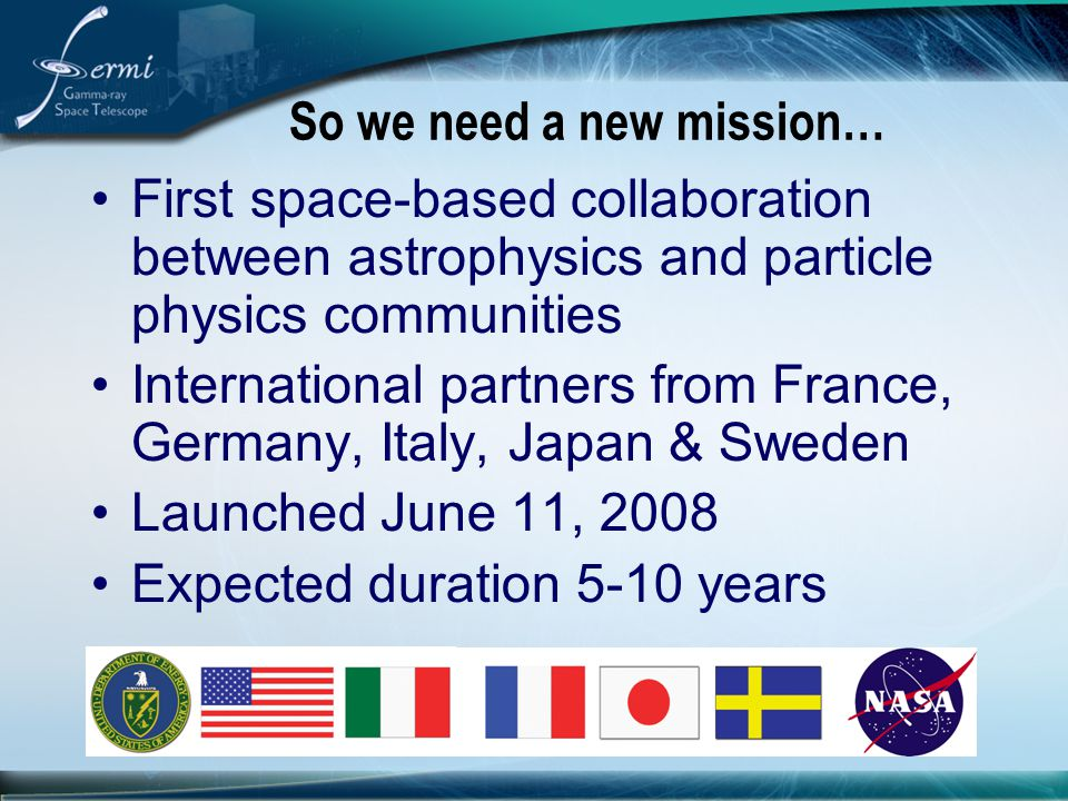 So we need a new mission… First space-based collaboration between astrophysics and particle physics communities International partners from France, Ge