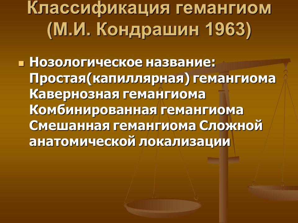 Классификация гемангиом (М.И. Кондрашин 1963) Нозологическое название: Простая(капиллярная) гемангиома Кавернозная гемангиома Комбинированная гемангио