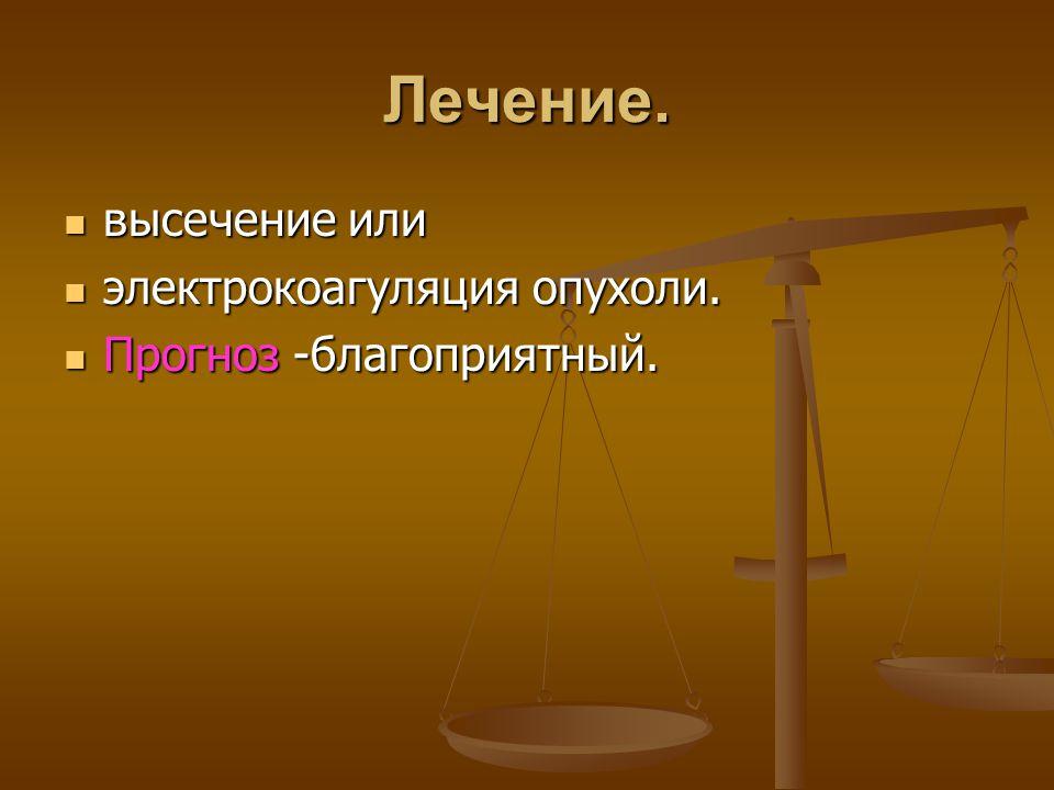 Лечение. высечение или высечение или электрокоагуляция опухоли. электрокоагуляция опухоли. Прогноз -благоприятный. Прогноз -благоприятный.
