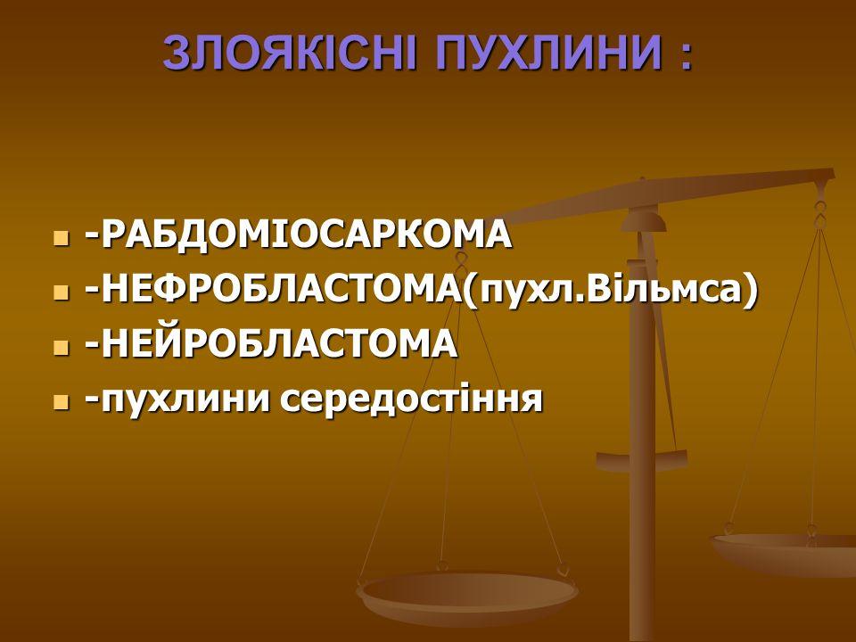 ЗЛОЯКІСНІ ПУХЛИНИ : -РАБДОМІОСАРКОМА -РАБДОМІОСАРКОМА -НЕФРОБЛАСТОМА(пухл.Вільмса) -НЕФРОБЛАСТОМА(пухл.Вільмса) -НЕЙРОБЛАСТОМА -НЕЙРОБЛАСТОМА -пухлини