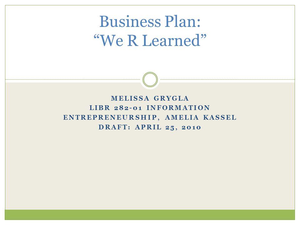 MELISSA GRYGLA LIBR 282-01 INFORMATION ENTREPRENEURSHIP, AMELIA KASSEL DRAFT: APRIL 25, 2010 Business Plan: We R Learned