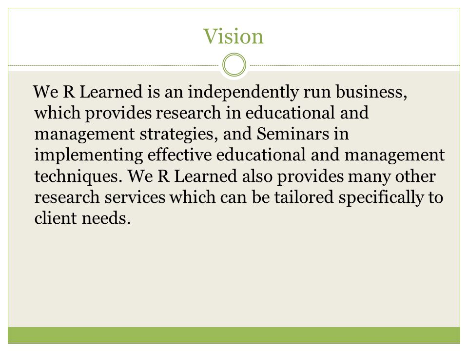Vision We R Learned is an independently run business, which provides research in educational and management strategies, and Seminars in implementing effective educational and management techniques.