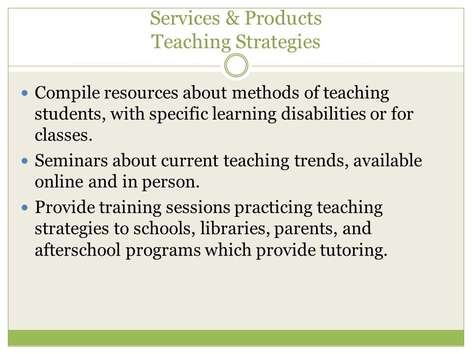 Services & Products Teaching Strategies Compile resources about methods of teaching students, with specific learning disabilities or for classes.
