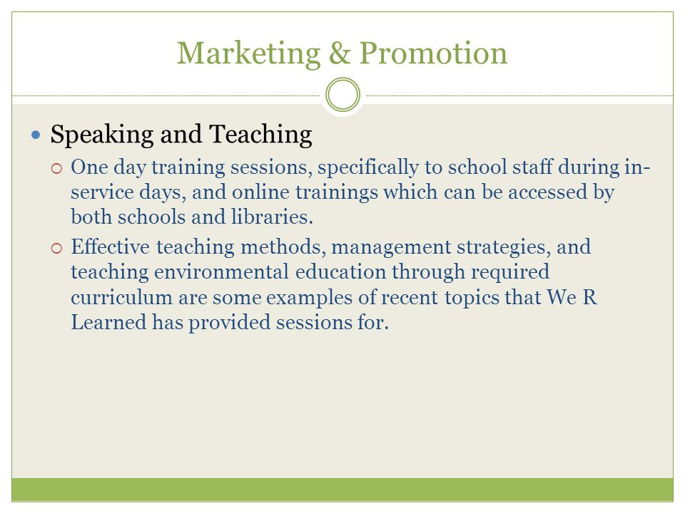 Marketing & Promotion Speaking and Teaching  One day training sessions, specifically to school staff during in- service days, and online trainings which can be accessed by both schools and libraries.