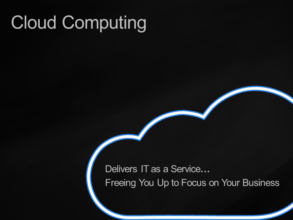 Delivers IT as a Service… Freeing You Up to Focus on Your Business Cloud Computing