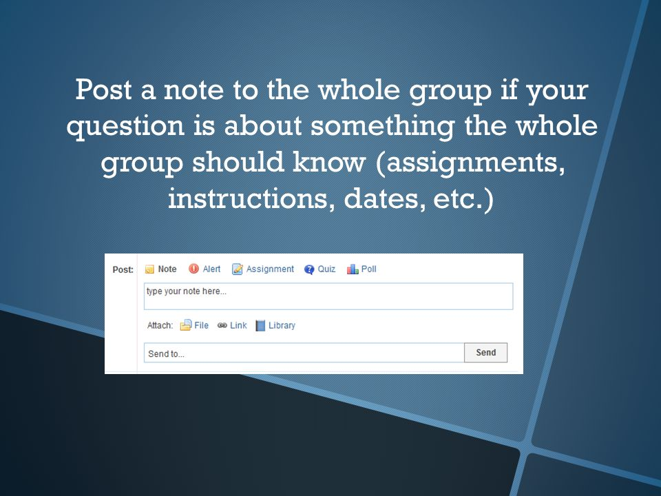 Post a note to the whole group if your question is about something the whole group should know (assignments, instructions, dates, etc.)