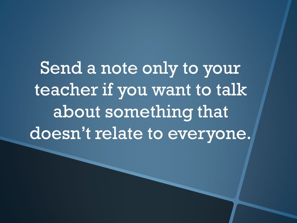 Send a note only to your teacher if you want to talk about something that doesn't relate to everyone.