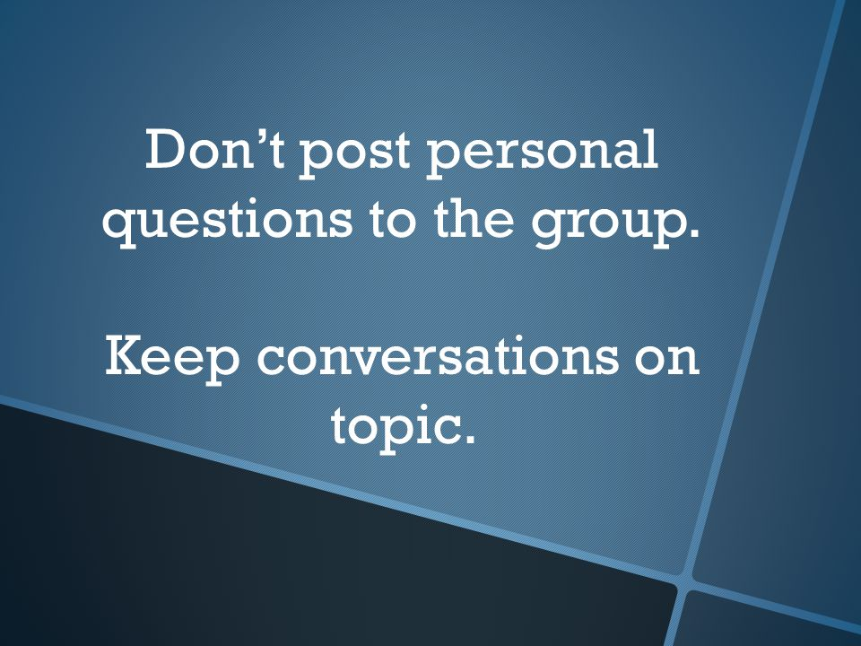 Don't post personal questions to the group. Keep conversations on topic.
