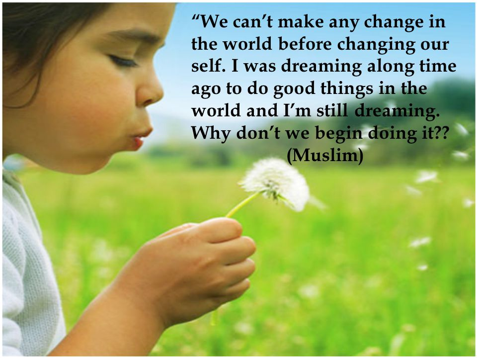 We can't make any change in the world before changing our self.