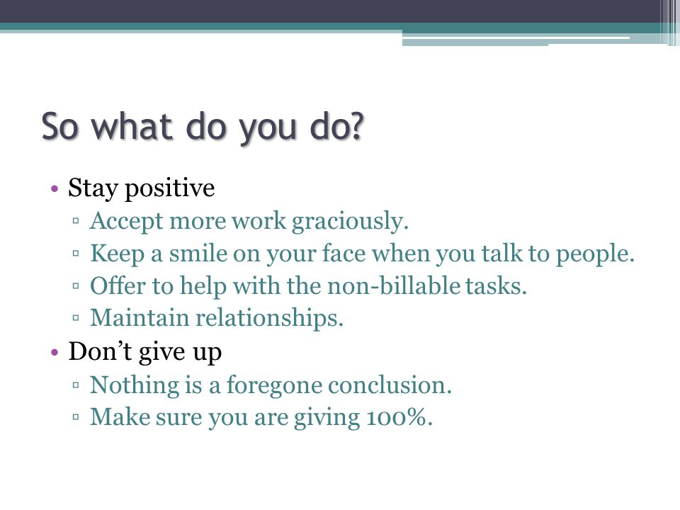 So what do you do. Stay positive ▫Accept more work graciously.