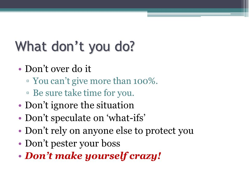 What don't you do. Don't over do it ▫You can't give more than 100%.