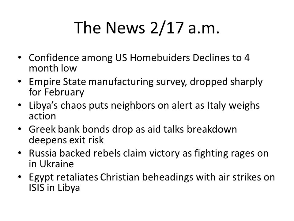 The News 2/17 a.m. Confidence among US Homebuiders Declines to 4 month low Empire State manufacturing survey, dropped sharply for February Libya's cha