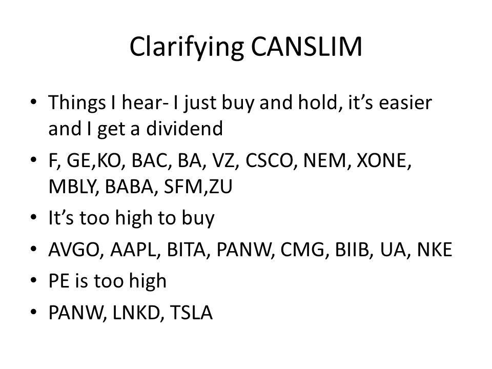 Clarifying CANSLIM Things I hear- I just buy and hold, it's easier and I get a dividend F, GE,KO, BAC, BA, VZ, CSCO, NEM, XONE, MBLY, BABA, SFM,ZU It's too high to buy AVGO, AAPL, BITA, PANW, CMG, BIIB, UA, NKE PE is too high PANW, LNKD, TSLA