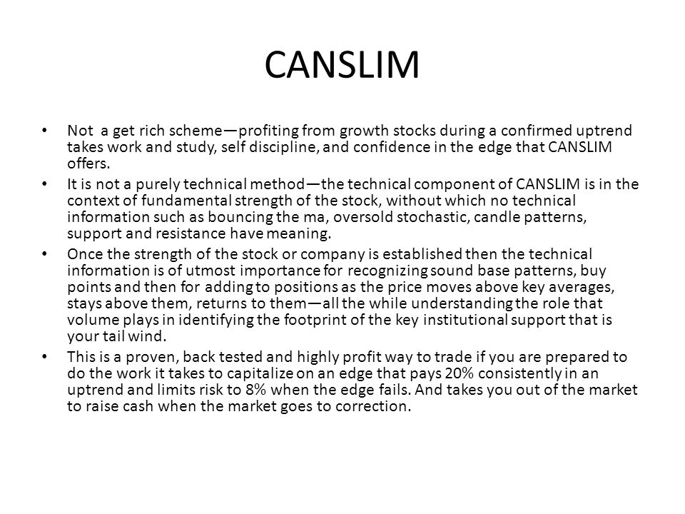 CANSLIM Not a get rich scheme—profiting from growth stocks during a confirmed uptrend takes work and study, self discipline, and confidence in the edg
