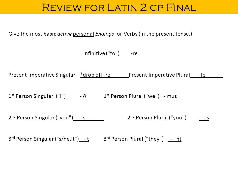 Review for Latin 2 cp Final Give the most basic active personal Endings for Verbs (in the present tense.) Infinitive ( to ) -re Present Imperative Singular*drop off -re Present Imperative Plural-te 1 st Person Singular ( I )- ō 1 st Person Plural ( we ) - mus 2 nd Person Singular ( you )- s2 nd Person Plural ( you )- tis 3 rd Person Singular ( s/he,it ) - t3 rd Person Plural ( they ) - nt