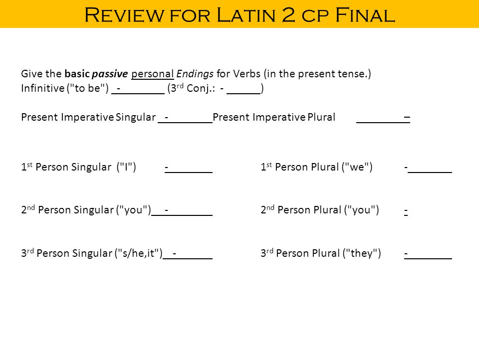 Review for Latin 2 cp Final Give the basic passive personal Endings for Verbs (in the present tense.) Infinitive ( to be ) - (3 rd Conj.: - ) Present Imperative Singular -Present Imperative Plural– 1 st Person Singular ( I )-1 st Person Plural ( we )- 2 nd Person Singular ( you )-2 nd Person Plural ( you )- 3 rd Person Singular ( s/he,it ) -3 rd Person Plural ( they )-