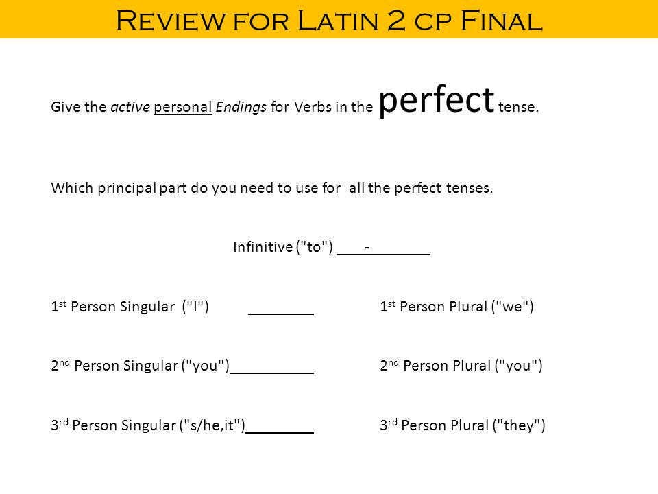 Review for Latin 2 cp Final Give the active personal Endings for Verbs in the perfect tense. Which principal part do you need to use for all the perfe