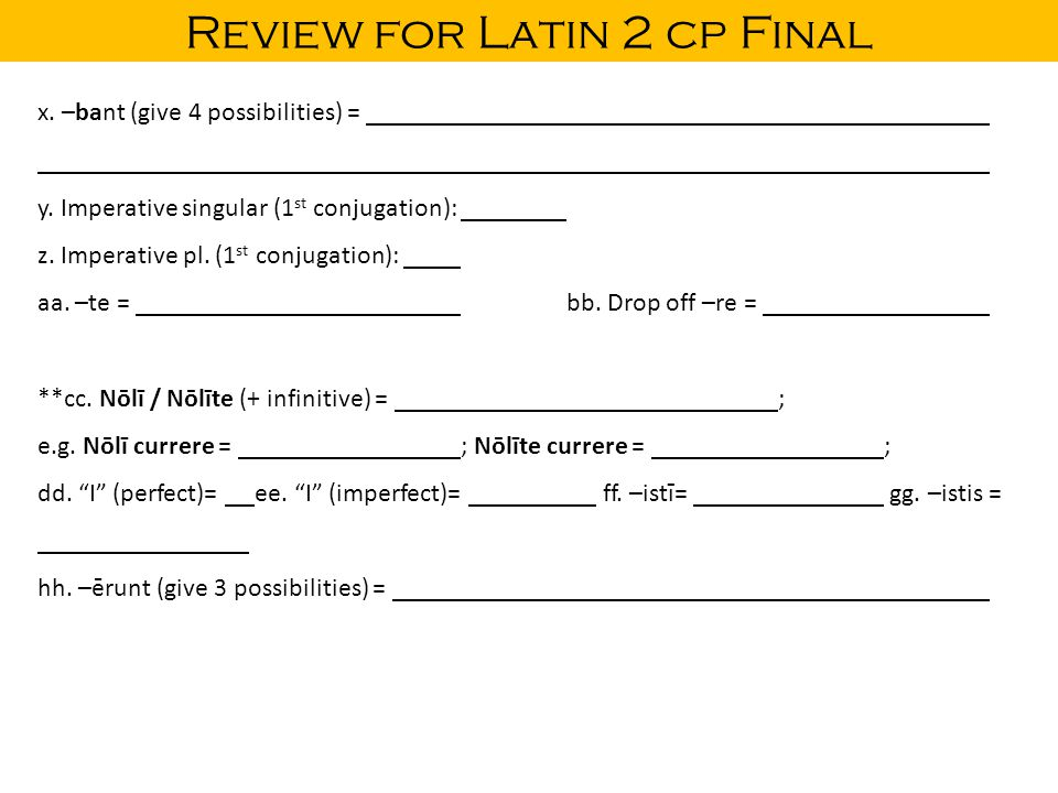 Review for Latin 2 cp Final x. –bant (give 4 possibilities) = y. Imperative singular (1 st conjugation): z. Imperative pl. (1 st conjugation): aa. –te