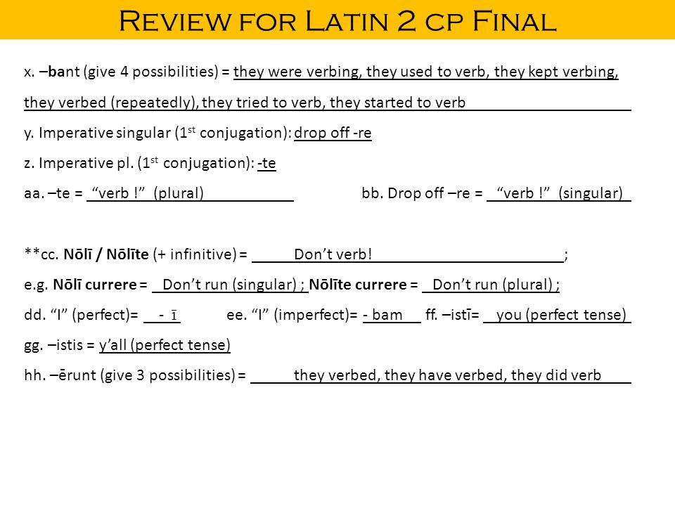 Review for Latin 2 cp Final x. –bant (give 4 possibilities) = they were verbing, they used to verb, they kept verbing, they verbed (repeatedly), they