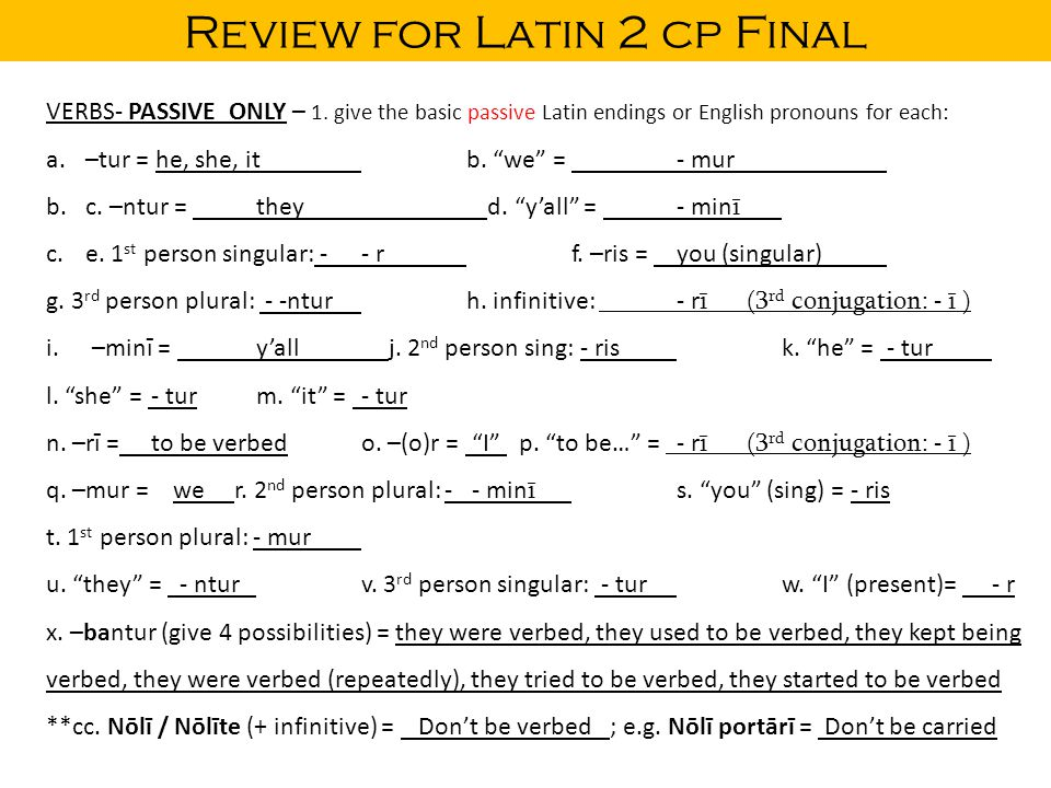 "Review for Latin 2 cp Final VERBS- PASSIVE ONLY – 1. give the basic passive Latin endings or English pronouns for each: a.–tur = he, she, itb. ""we"" ="