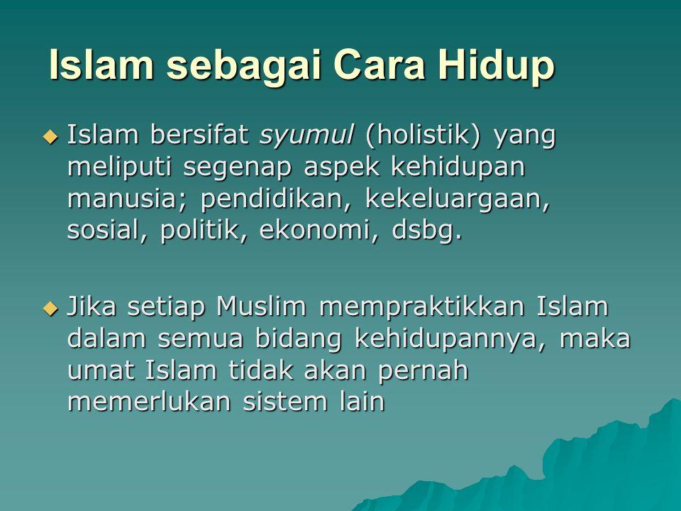 Islam sebagai Cara Hidup  Islam bersifat syumul (holistik) yang meliputi segenap aspek kehidupan manusia; pendidikan, kekeluargaan, sosial, politik,