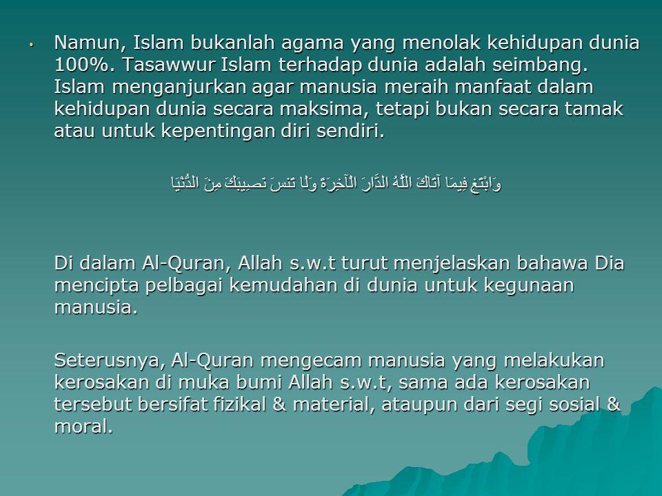 Namun, Islam bukanlah agama yang menolak kehidupan dunia 100%. Tasawwur Islam terhadap dunia adalah seimbang. Islam menganjurkan agar manusia meraih m