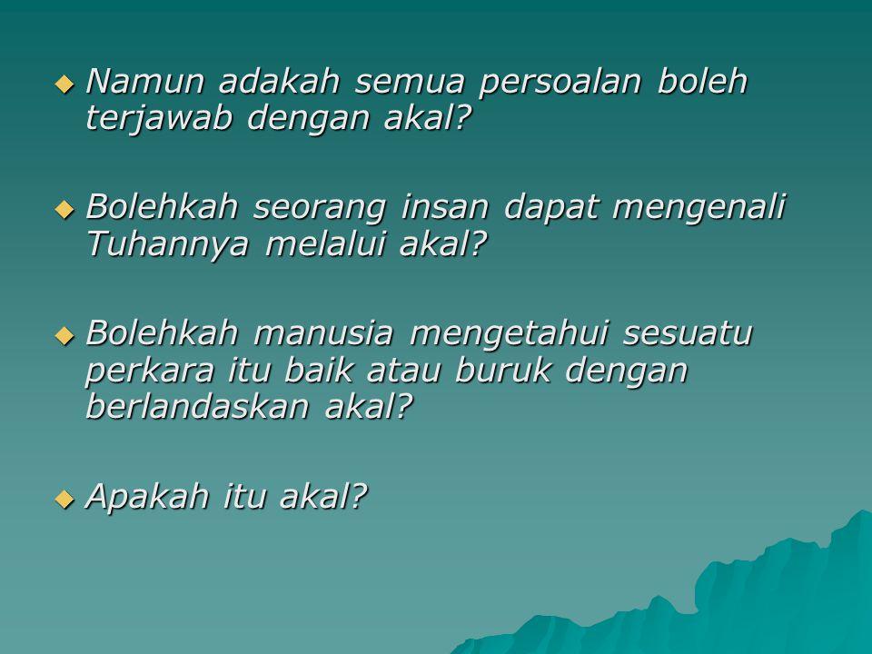  Namun adakah semua persoalan boleh terjawab dengan akal?  Bolehkah seorang insan dapat mengenali Tuhannya melalui akal?  Bolehkah manusia mengetah