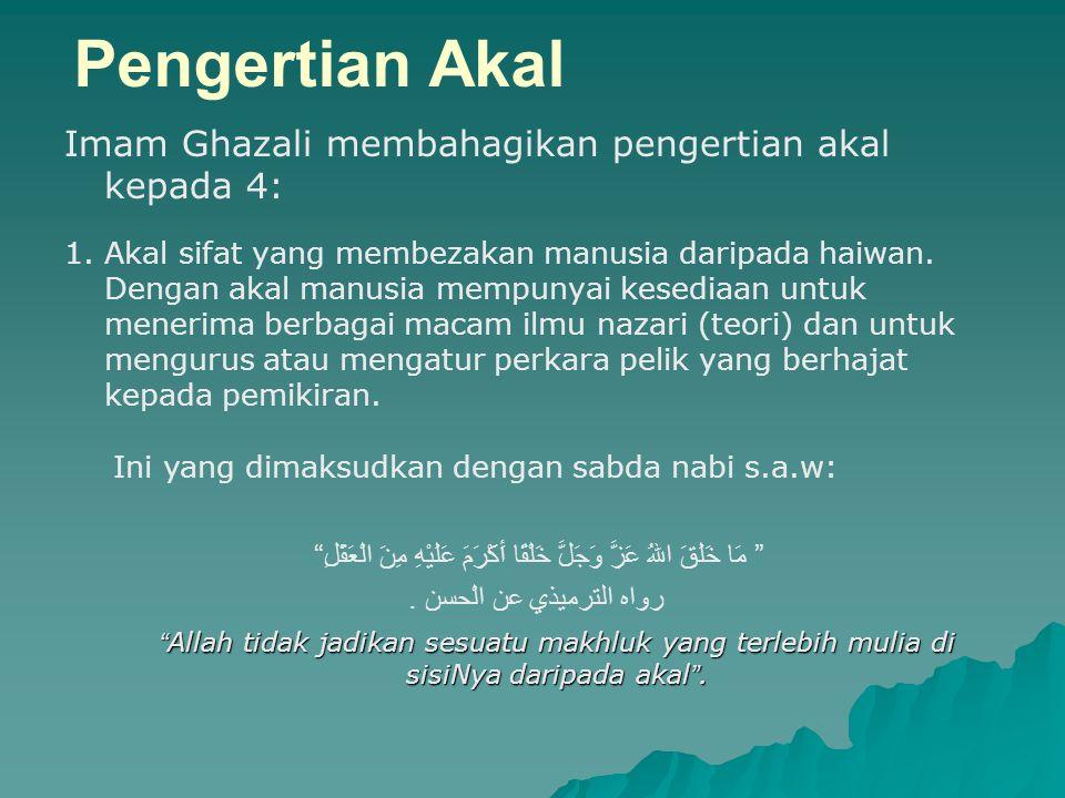Pengertian Akal Imam Ghazali membahagikan pengertian akal kepada 4: 1.Akal sifat yang membezakan manusia daripada haiwan. Dengan akal manusia mempunya