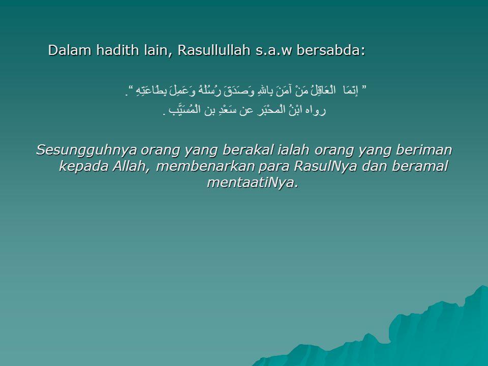 "Dalam hadith lain, Rasullullah s.a.w bersabda: "" إنّمَا الْعَاقِلُ مَنْ آمَنَ بِاللهِ وَصَدَقَ رُسُلَهُ وَعَمِلَ بِطَاعَتِهِ "". رواه ابْنُ الْمحْبَر ع"