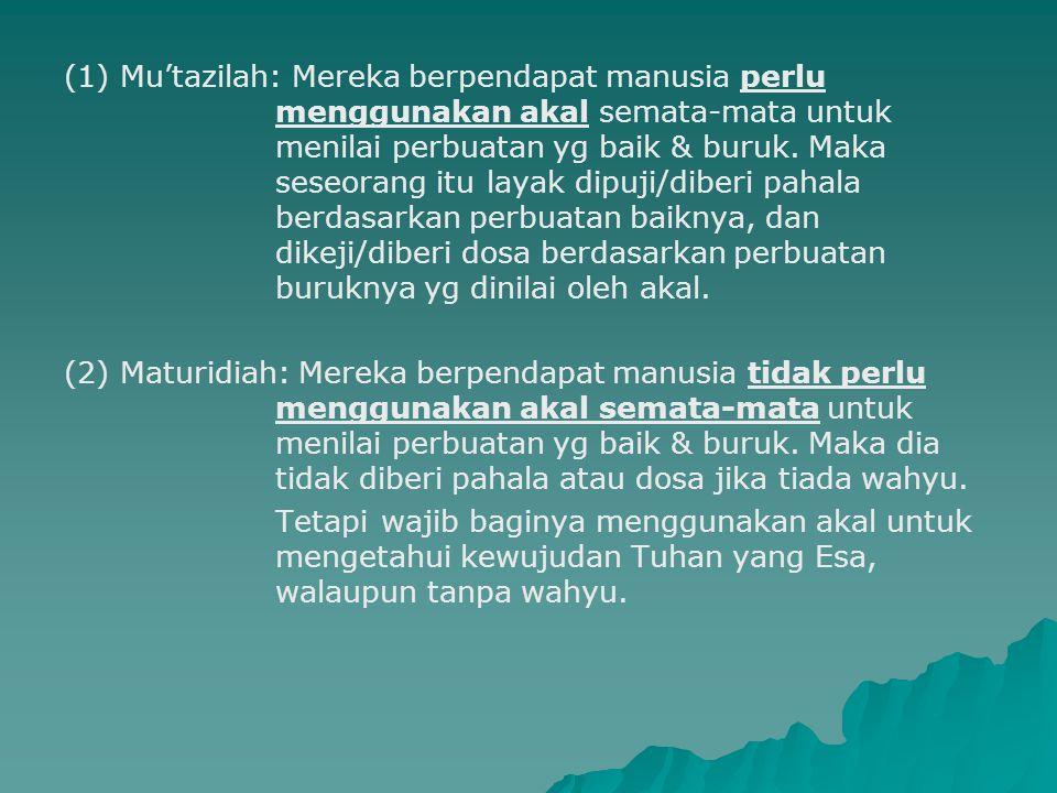 (1) Mu'tazilah: Mereka berpendapat manusia perlu menggunakan akal semata-mata untuk menilai perbuatan yg baik & buruk. Maka seseorang itu layak dipuji