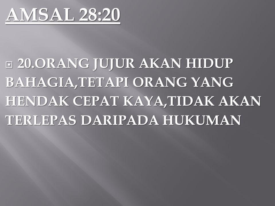 AMSAL 28:20  20.ORANG JUJUR AKAN HIDUP BAHAGIA,TETAPI ORANG YANG HENDAK CEPAT KAYA,TIDAK AKAN TERLEPAS DARIPADA HUKUMAN