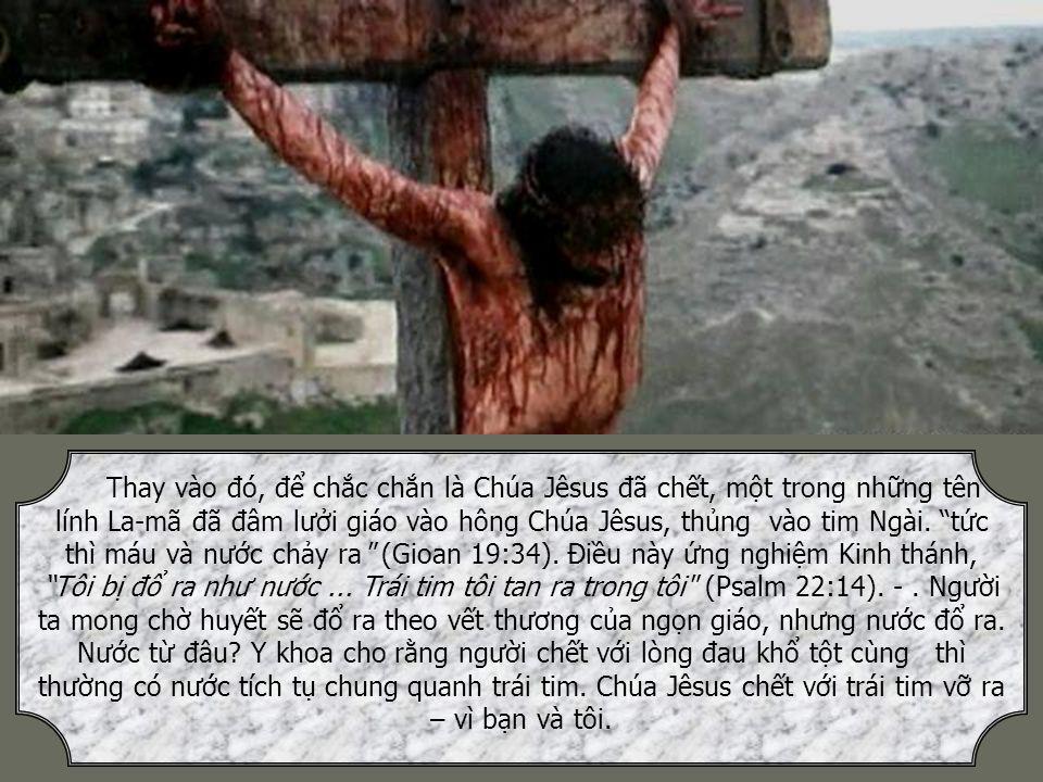 Thay vào đó, để chắc chắn là Chúa Jêsus đã chết, một trong những tên lính La-mã đã đâm lưởi giáo vào hông Chúa Jêsus, thủng vào tim Ngài.