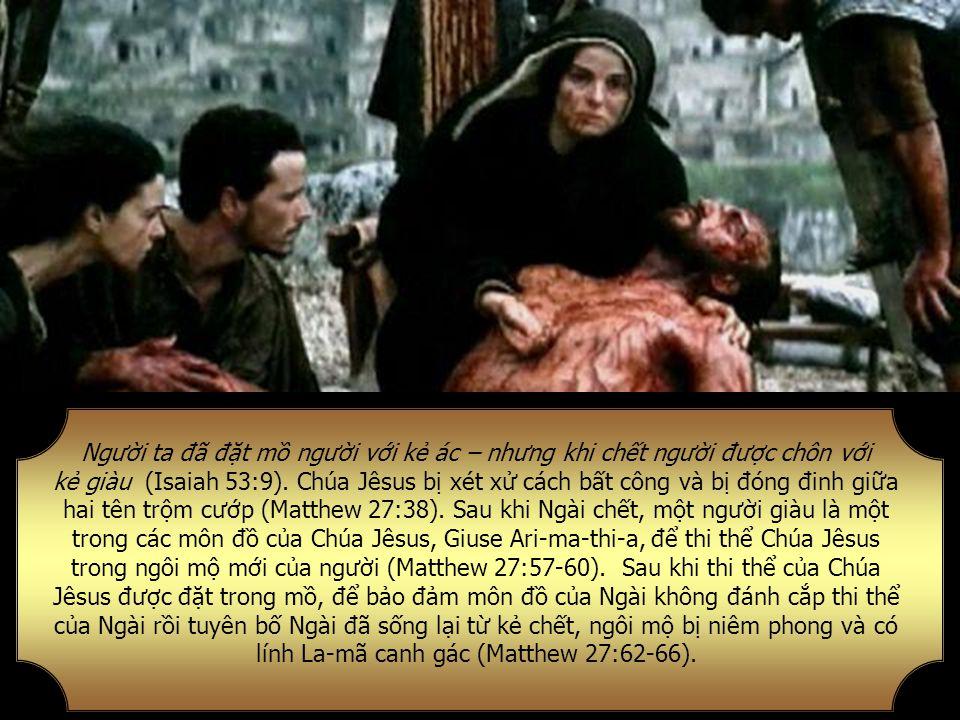 Người ta đã đặt mồ người với kẻ ác – nhưng khi chết người được chôn với kẻ giàu (Isaiah 53:9).