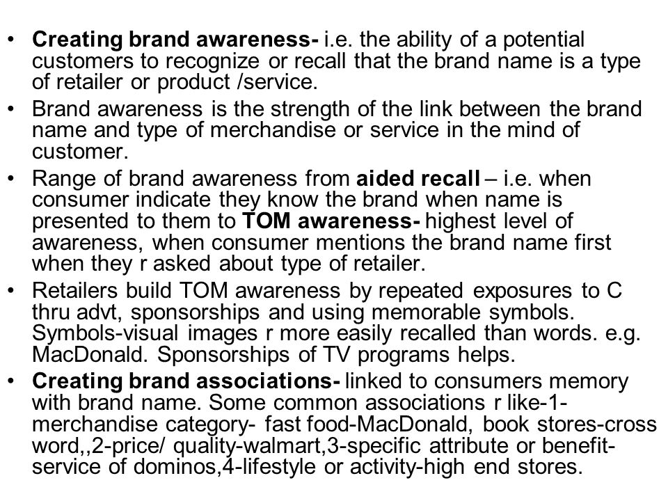 Creating brand awareness- i.e. the ability of a potential customers to recognize or recall that the brand name is a type of retailer or product /servi