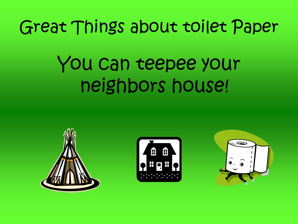 Great Things about toilet Paper You can teepee your neighbors house!