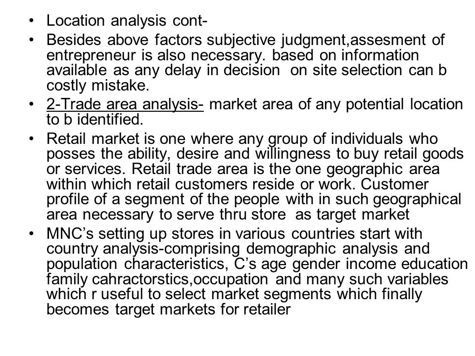 Location analysis cont- Besides above factors subjective judgment,assesment of entrepreneur is also necessary.
