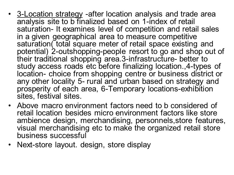 3-Location strategy -after location analysis and trade area analysis site to b finalized based on 1-index of retail saturation- It examines level of competition and retail sales in a given geographical area to measure competitive saturation( total square meter of retail space existing and potential) 2-outshopping-people resort to go and shop out of their traditional shopping area.3-infrastructure- better to study access roads etc before finalizing location.,4-types of location- choice from shopping centre or business district or any other locality 5- rural and urban based on strategy and prosperity of each area, 6-Temporary locations-exhibition sites, festival sites.
