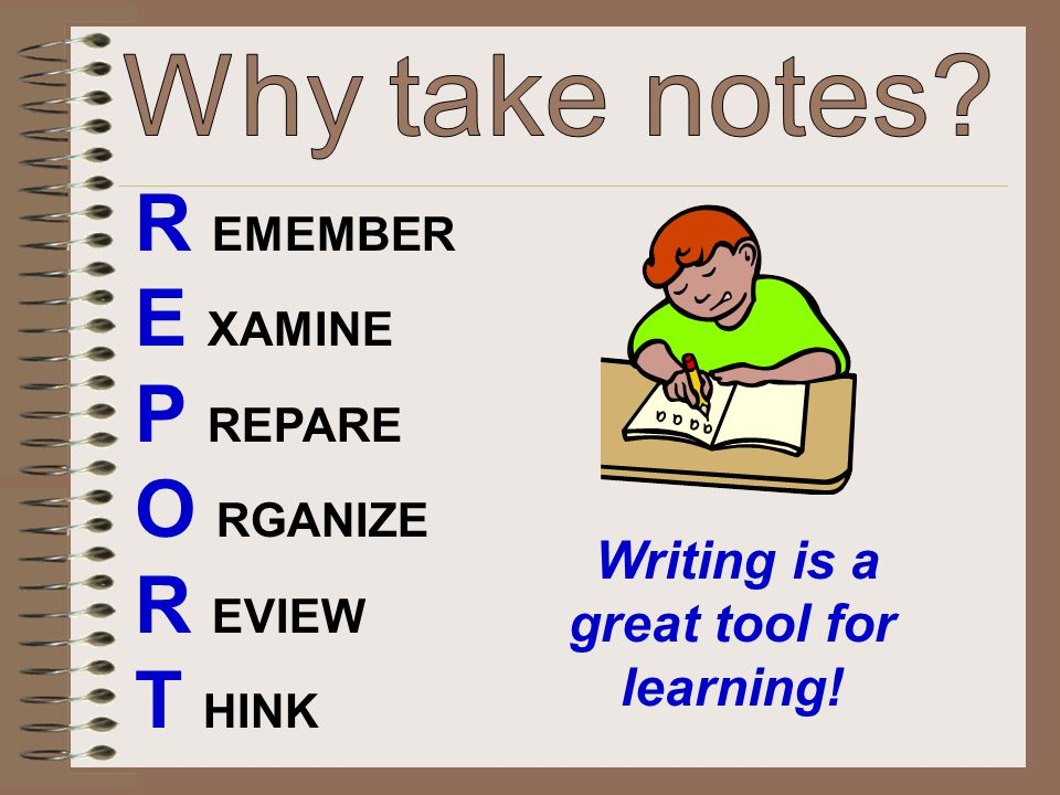 R EMEMBER E XAMINE P REPARE O RGANIZE R EVIEW T HINK Writing is a great tool for learning!