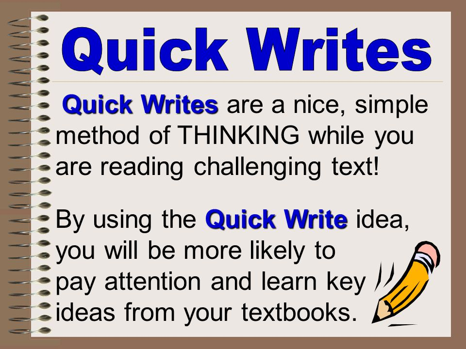 Quick Writes Quick Writes are a nice, simple method of THINKING while you are reading challenging text! Quick Write By using the Quick Write idea, you