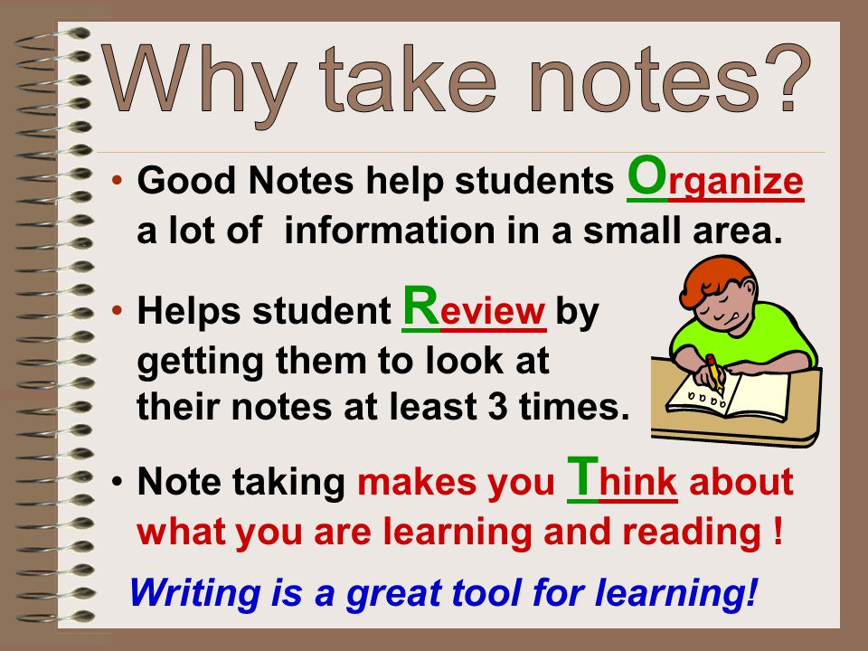 Good Notes help students O rganize a lot of information in a small area. Helps student R eview by getting them to look at their notes at least 3 times
