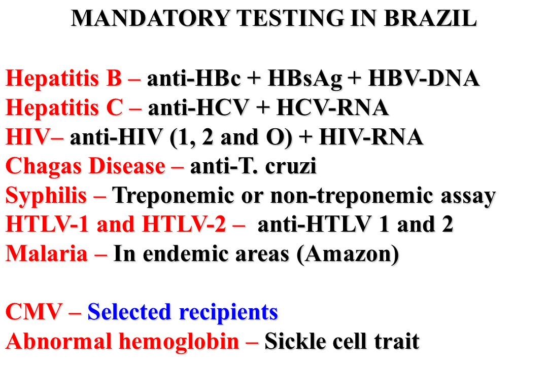 MANDATORY TESTING IN BRAZIL Hepatitis B – anti-HBc + HBsAg + HBV-DNA Hepatitis C – anti-HCV + HCV-RNA HIV– anti-HIV (1, 2 and O) + HIV-RNA Chagas Dise