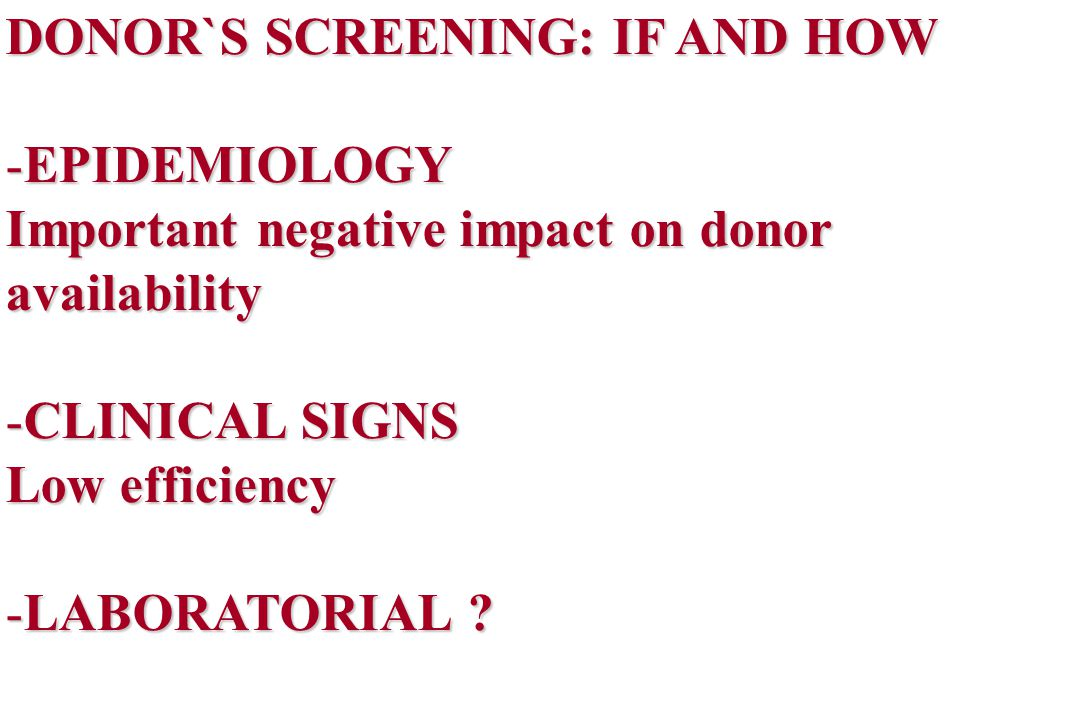 DONOR`S SCREENING: IF AND HOW -EPIDEMIOLOGY Important negative impact on donor availability -CLINICAL SIGNS Low efficiency -LABORATORIAL ?