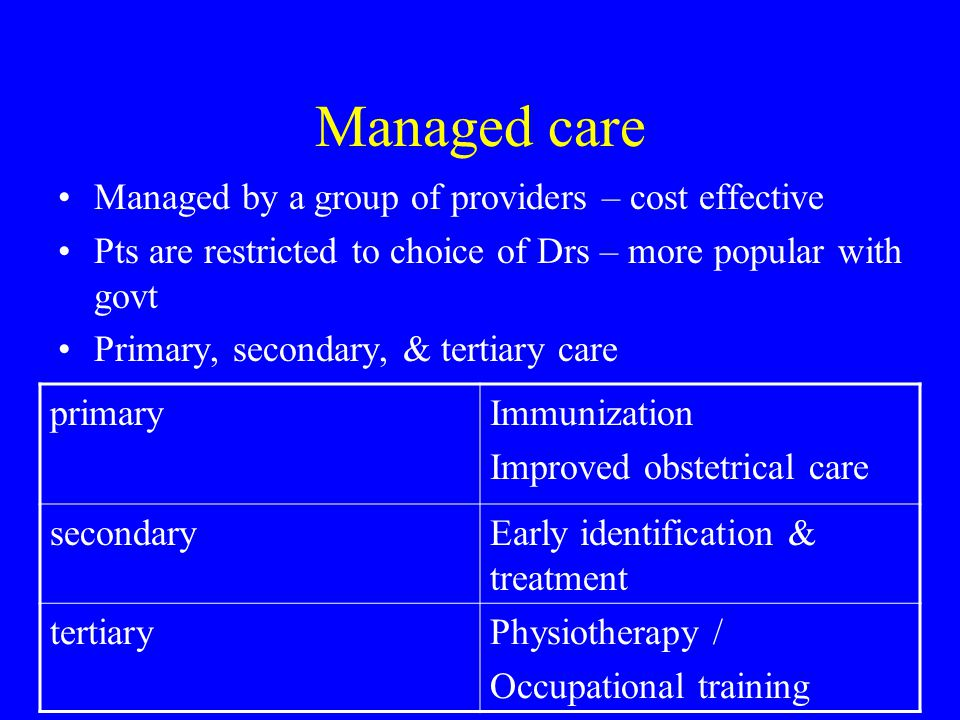Managed care Managed by a group of providers – cost effective Pts are restricted to choice of Drs – more popular with govt Primary, secondary, & tertiary care primaryImmunization Improved obstetrical care secondaryEarly identification & treatment tertiaryPhysiotherapy / Occupational training