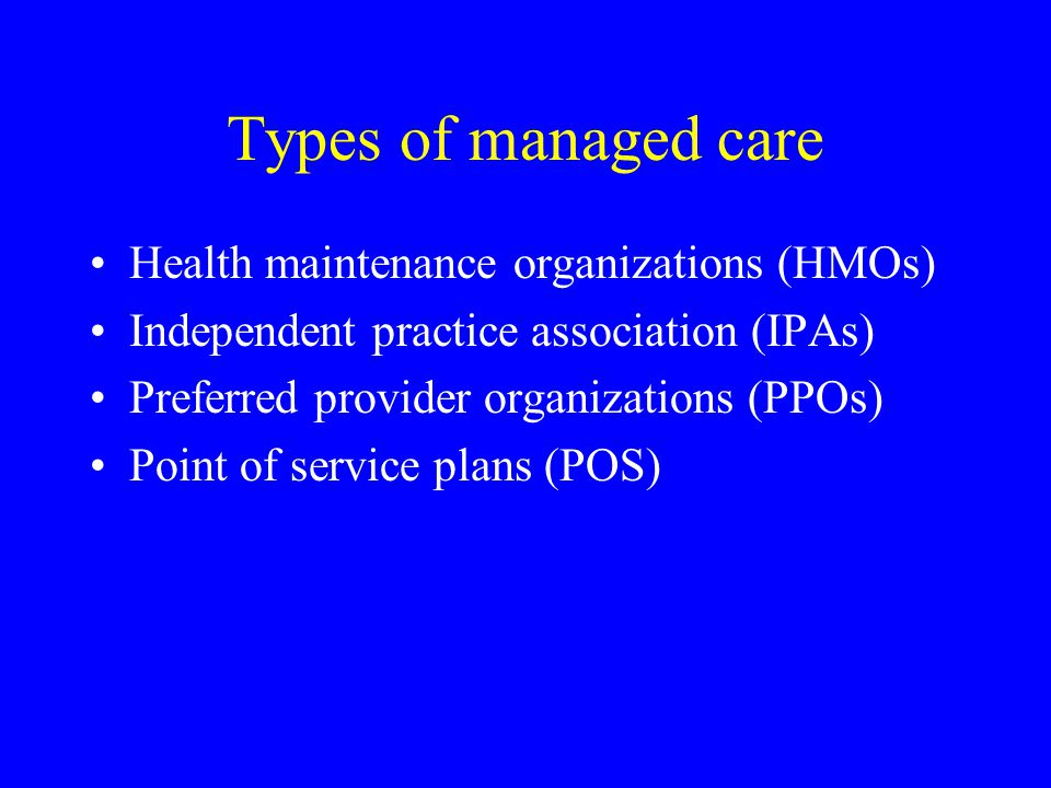 Types of managed care Health maintenance organizations (HMOs) Independent practice association (IPAs) Preferred provider organizations (PPOs) Point of service plans (POS)