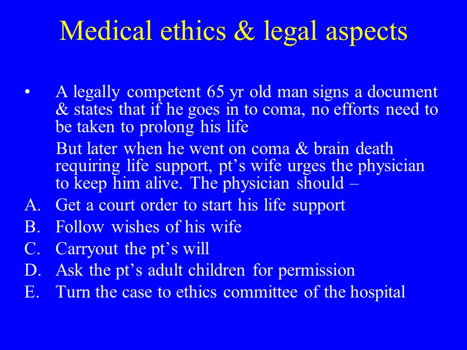Medical ethics & legal aspects A legally competent 65 yr old man signs a document & states that if he goes in to coma, no efforts need to be taken to prolong his life But later when he went on coma & brain death requiring life support, pt's wife urges the physician to keep him alive.