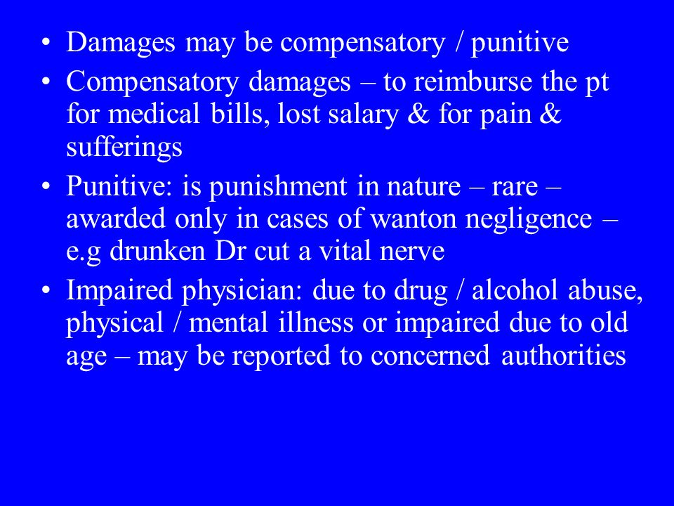 Damages may be compensatory / punitive Compensatory damages – to reimburse the pt for medical bills, lost salary & for pain & sufferings Punitive: is punishment in nature – rare – awarded only in cases of wanton negligence – e.g drunken Dr cut a vital nerve Impaired physician: due to drug / alcohol abuse, physical / mental illness or impaired due to old age – may be reported to concerned authorities