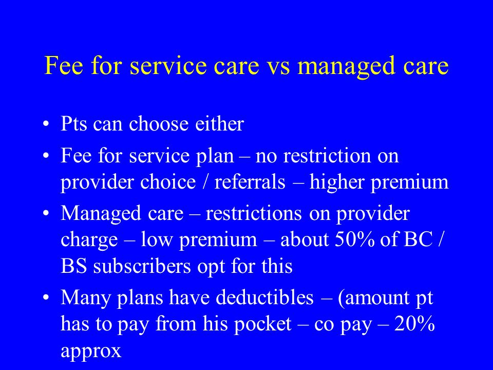 Fee for service care vs managed care Pts can choose either Fee for service plan – no restriction on provider choice / referrals – higher premium Managed care – restrictions on provider charge – low premium – about 50% of BC / BS subscribers opt for this Many plans have deductibles – (amount pt has to pay from his pocket – co pay – 20% approx