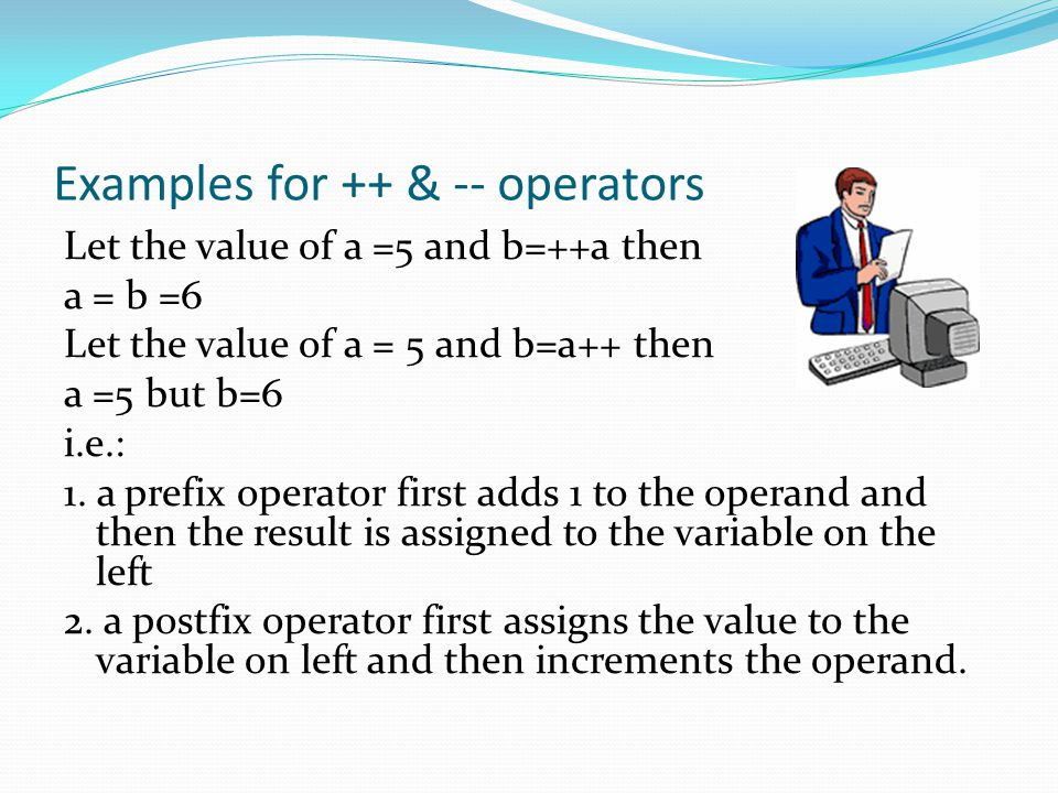 Examples for ++ & -- operators Let the value of a =5 and b=++a then a = b =6 Let the value of a = 5 and b=a++ then a =5 but b=6 i.e.: 1.
