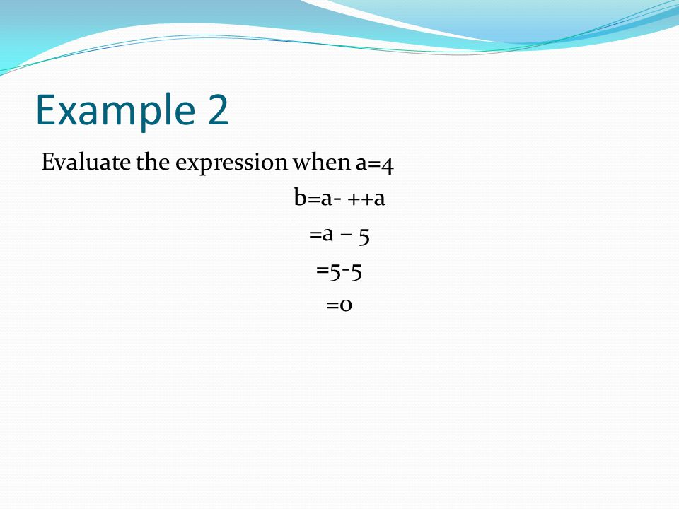 Example 2 Evaluate the expression when a=4 b=a- ++a =a – 5 =5-5 =0