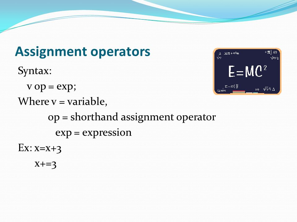 Assignment operators Syntax: v op = exp; Where v = variable, op = shorthand assignment operator exp = expression Ex: x=x+3 x+=3
